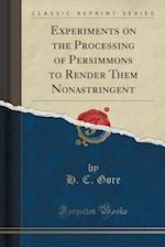 Experiments on the Processing of Persimmons to Render Them Nonastringent (Classic Reprint) af H. C. Gore