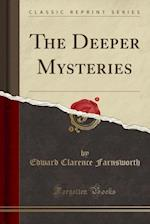 The Deeper Mysteries (Classic Reprint)