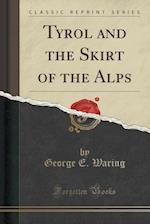 Tyrol and the Skirt of the Alps (Classic Reprint) af George E. Waring