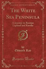 The White Sea Peninsula: A Journey in Russian Lapland and Karelia (Classic Reprint)