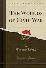 The Wounds of Civil War (Classic Reprint)