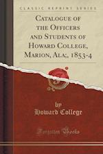 Catalogue of the Officers and Students of Howard College, Marion, ALA;, 1853-4 (Classic Reprint)