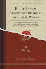 Eight Annual Report of the Board of Public Works: To the Common Council of the City of Chicago, for the Municipal Fiscal Year Ending March 31st, 1869 af Chicago Chicago