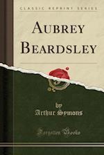 Aubrey Beardsley (Classic Reprint)