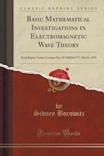 Basic Mathematical Investigations in Electromagnetic Wave Theory: Final Report Under Contract No; Af 19(604)1717, March, 1959 (Classic Reprint) af Sidney Borowitz