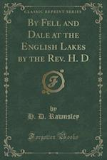 By Fell and Dale at the English Lakes by the Rev. H. D (Classic Reprint)