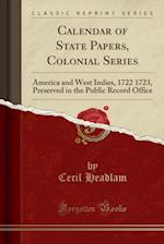 Calendar of State Papers, Colonial Series: America and West Indies, 1722 1723, Preserved in the Public Record Office (Classic Reprint)