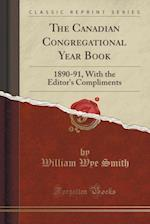 The Canadian Congregational Year Book: 1890-91, With the Editor's Compliments (Classic Reprint) af William Wye Smith