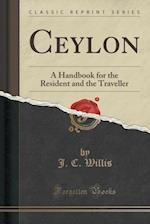 Ceylon: A Handbook for the Resident and the Traveller (Classic Reprint) af J. C. Willis