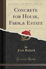 Concrete for House, Farm,& Estate (Classic Reprint)