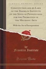 Constitution and by-Laws of the Franklin Institute of the State of Pennsylvania for the Promotion of the Mechanic Arts: With the Act of Incorporation