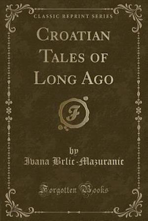 Croatian Tales of Long Ago (Classic Reprint)