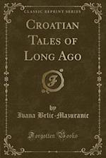 Croatian Tales of Long Ago (Classic Reprint) af Iv. Brlic-Mazuranic