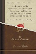 An Epistle to Mr. Professor Coleman on the Effects of His Practice Has Had on the Cavalry of the United Kingdom: With Remarks on a Letter Addressed to