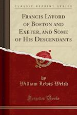 Francis Lyford of Boston and Exeter, and Some of His Descendants (Classic Reprint)