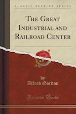 The Great Industrial and Railroad Center (Classic Reprint) af Alfred Gordon