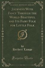 Journeys with Fancy Through the World Beautiful and Its Fairy Folk for Little Folk (Classic Reprint) af Herbert Lampe