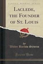 Laclede, the Founder of St. Louis (Classic Reprint)