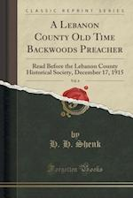 A Lebanon County Old Time Backwoods Preacher, Vol. 6: Read Before the Lebanon County Historical Society, December 17, 1915 (Classic Reprint)