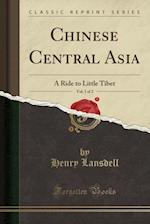 Chinese Central Asia, Vol. 1 of 2: A Ride to Little Tibet (Classic Reprint)