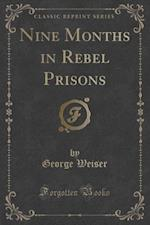 Nine Months in Rebel Prisons (Classic Reprint) af George Weiser