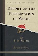 Report on the Preservation of Wood (Classic Reprint)