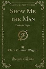 Show Me the Man af Clara Eleanor Wagner