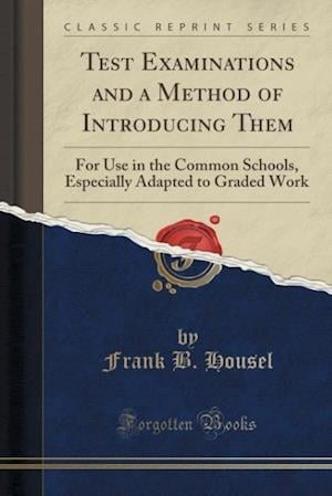 Bog, hæftet Test Examinations and a Method of Introducing Them: For Use in the Common Schools, Especially Adapted to Graded Work (Classic Reprint) af Frank B. Housel