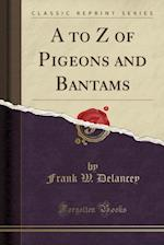 A to Z of Pigeons and Bantams (Classic Reprint)
