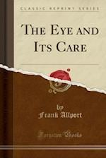 The Eye and Its Care (Classic Reprint)
