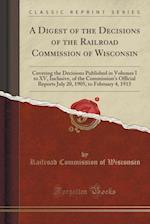 A Digest of the Decisions of the Railroad Commission of Wisconsin: Covering the Decisions Published in Volumes I to XV, Inclusive, of the Commission's af Railroad Commission Of Wisconsin