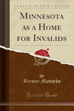 Minnesota as a Home for Invalids (Classic Reprint) af Brewer Mattocks