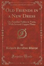 Old Friends in a New Dress: Or, Familiar Fables in Verse, With Several Copper Plates (Classic Reprint)