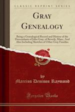 Gray Genealogy: Being a Genealogical Record and History of the Descendants of John Gray, of Beverly, Mass;, And Also Including Sketches of Other Gray