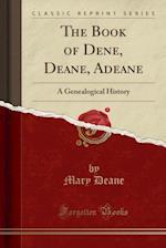 The Book of Dene, Deane, Adeane: A Genealogical History (Classic Reprint)
