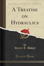 A Treatise on Hydraulics (Classic Reprint) af Henry T. Bovey