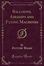 Balloons, Airships and Flying Machines (Classic Reprint)