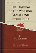 The Housing of the Working Classes and of the Poor (Classic Reprint)