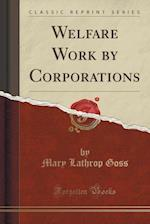 Welfare Work by Corporations (Classic Reprint)