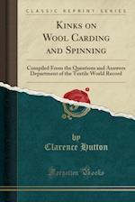 Kinks on Wool Carding and Spinning: Compiled From the Questions and Answers Department of the Textile World Record (Classic Reprint)