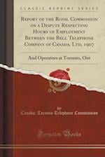 Report of the Royal Commission on a Dispute Respecting Hours of Employment Between the Bell Telephone Company of Canada, Ltd, 1907