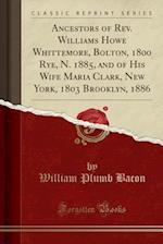 Ancestors of REV. Williams Howe Whittemore, Bolton, 1800 Rye, N. 1885, and of His Wife Maria Clark, New York, 1803 Brooklyn, 1886 (Classic Reprint)