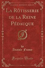 La Rotisserie de La Reine Pedauque (Classic Reprint)