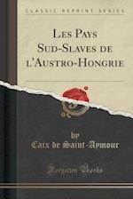 Les Pays Sud-Slaves de L'Austro-Hongrie (Classic Reprint)