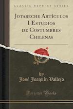 Jotabeche Articulos I Estudios de Costumbres Chilenas (Classic Reprint)