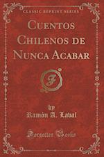 Cuentos Chilenos de Nunca Acabar (Classic Reprint)