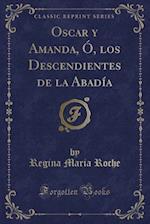 Oscar y Amanda, O, Los Descendientes de la Abadia (Classic Reprint) af Regina Maria Roche