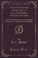 Annotated English Translation of Urdu Roz-Marra, or Every-Day Urdu: The Text-Book for the Lower Standard Examination in Hindustani Examination (Classi af D. C. Phillott