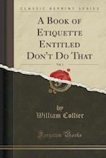 A Book of Etiquette Entitled Don't Do That, Vol. 1 (Classic Reprint) af William Collier