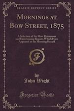 Mornings at Bow Street, 1875: A Selection of the Most Humorous and Entertaining Reports Which Have Appeared in the Morning Herald (Classic Reprint) af John Wight